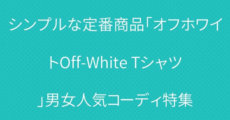 シンプルな定番商品「オフホワイトOff-White Tシャツ」男女人気コーディ特集