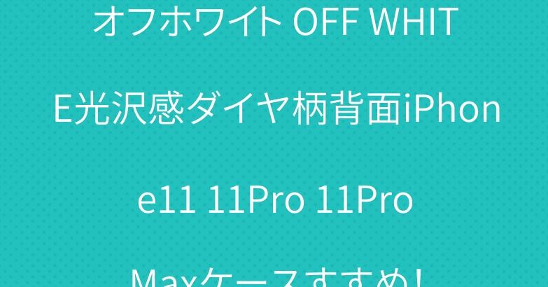 オフホワイト OFF WHITE光沢感ダイヤ柄背面iPhone11 11Pro 11ProMaxケースすすめ!