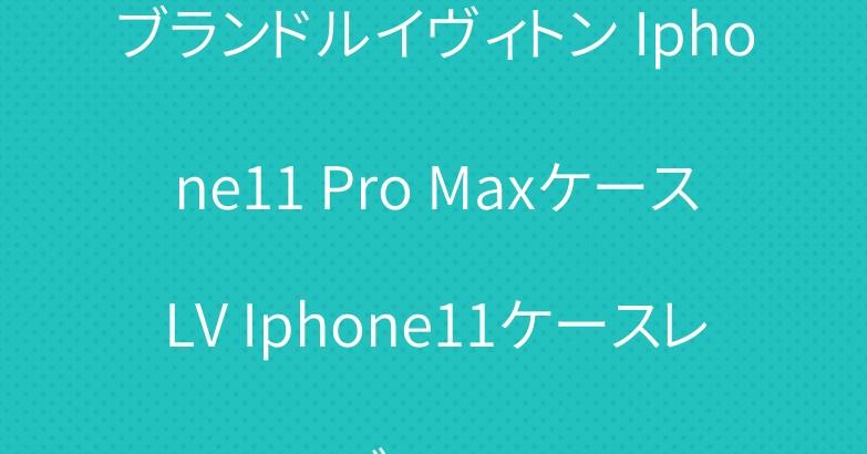 ブランドルイヴィトン Iphone11 Pro MaxケースLV Iphone11ケースレディース