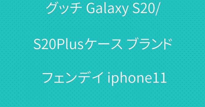 グッチ Galaxy S20/S20Plusケース ブランド フェンデイ iphone11/11 proケース 大人気