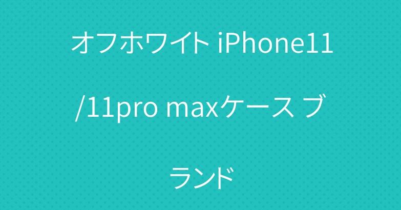 オフホワイト iPhone11/11pro maxケース ブランド