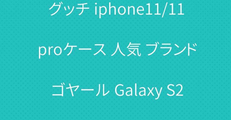 グッチ iphone11/11 proケース 人気 ブランド ゴヤール Galaxy S20/S20 Plusケース