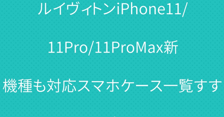 ルイヴィトンiPhone11/11Pro/11ProMax新機種も対応スマホケース一覧すすめ