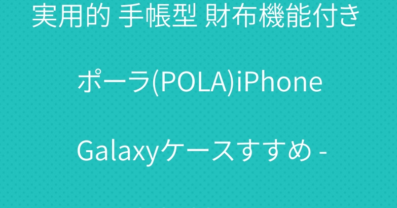 実用的 手帳型 財布機能付き ポーラ(POLA)iPhone Galaxyケースすすめ – biliakba.jp