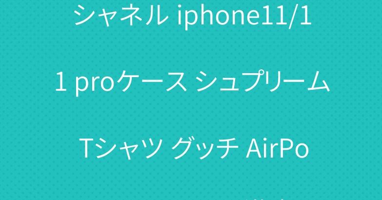 シャネル iphone11/11 proケース シュプリーム Tシャツ グッチ AirPods proケース 激安