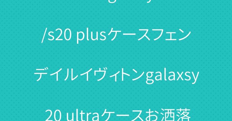 ブランド galaxy s20/s20 plusケースフェンデイルイヴィトンgalaxsy 20 ultraケースお洒落