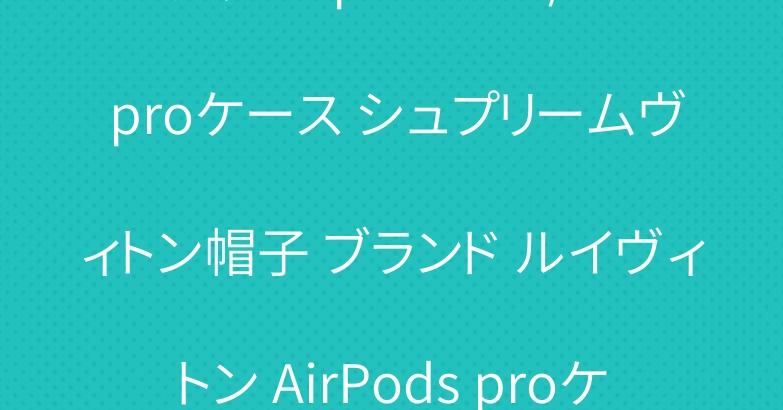 グッチ iphone11/11 proケース シュプリームヴィトン帽子 ブランド ルイヴィトン AirPods proケース