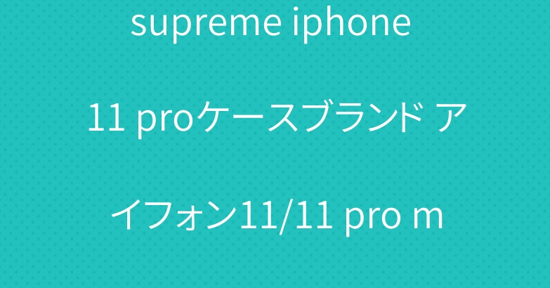 supreme iphone 11 proケースブランド アイフォン11/11 pro maxケース