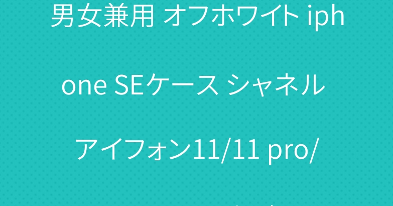 男女兼用 オフホワイト iphone SEケース シャネル アイフォン11/11 pro/11pro maxカバー
