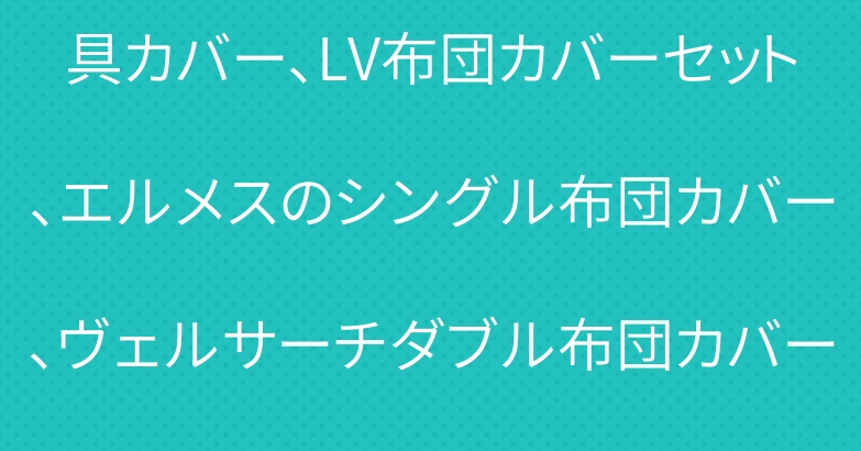 日本未発売アイテム シャネル寝具カバー、LV布団カバーセット、エルメスのシングル布団カバー、ヴェルサーチダブル布団カバーセット4点などオシャレなインテリア品が満載。