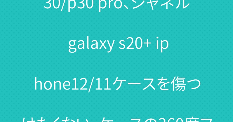 ルイヴィトン Huawei p30/p30 pro、シャネル galaxy s20+ iphone12/11ケースを傷つけたくない。ケースの360度フルカバーできるが頼もしすぎる!