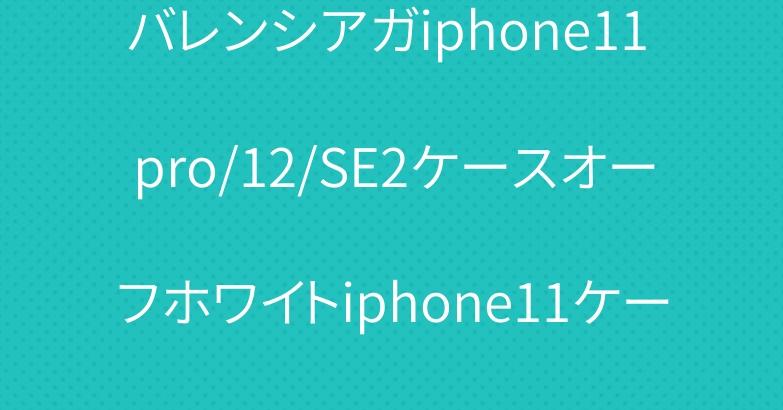 バレンシアガiphone11 pro/12/SE2ケースオーフホワイトiphone11ケース個性