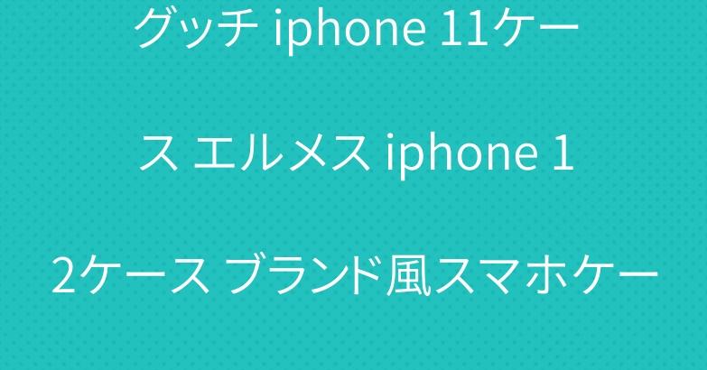 グッチ iphone 11ケース エルメス iphone 12ケース ブランド風スマホケース
