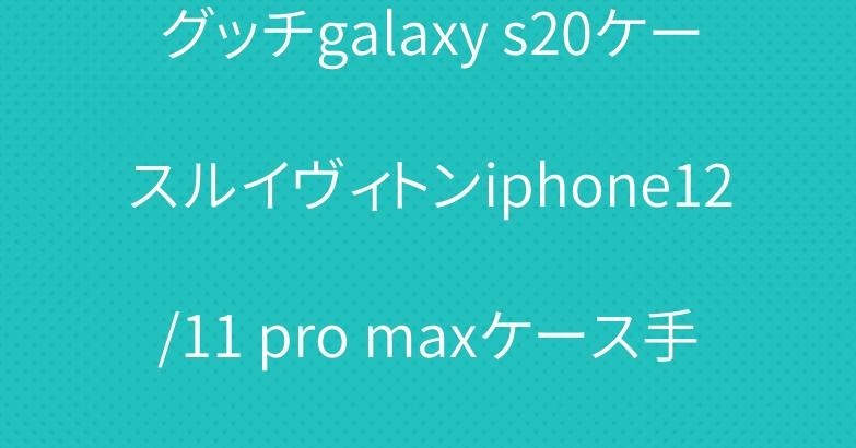 グッチgalaxy s20ケースルイヴィトンiphone12/11 pro maxケース手帳型
