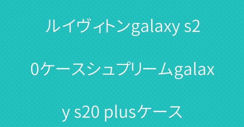 ルイヴィトンgalaxy s20ケースシュプリームgalaxy s20 plusケース