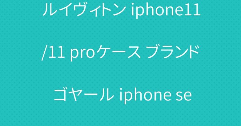 ルイヴィトン iphone11/11 proケース ブランド ゴヤール iphone se2/12プロカバー お洒落