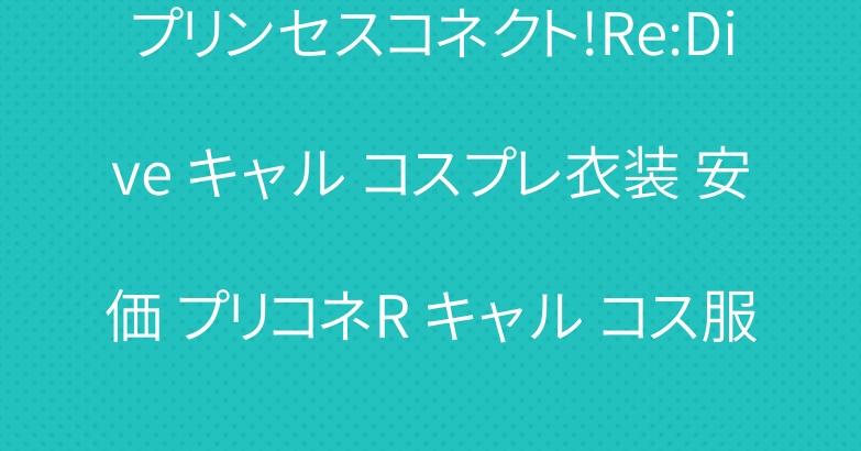 プリンセスコネクト!Re:Dive キャル コスプレ衣装 安価 プリコネR キャル コス服