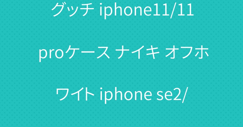 グッチ iphone11/11 proケース ナイキ オフホワイト iphone se2/11プロケース オシャレ