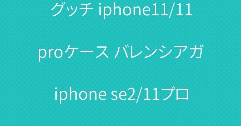 グッチ iphone11/11 proケース バレンシアガ iphone se2/11プロケース 人気ブランド