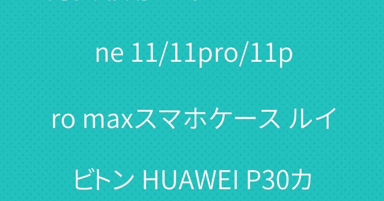 男女兼用 ディオール iPhone 11/11pro/11pro maxスマホケース ルイビトン HUAWEI P30カバー