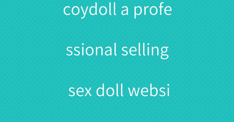 coydoll a professional selling sex doll website
