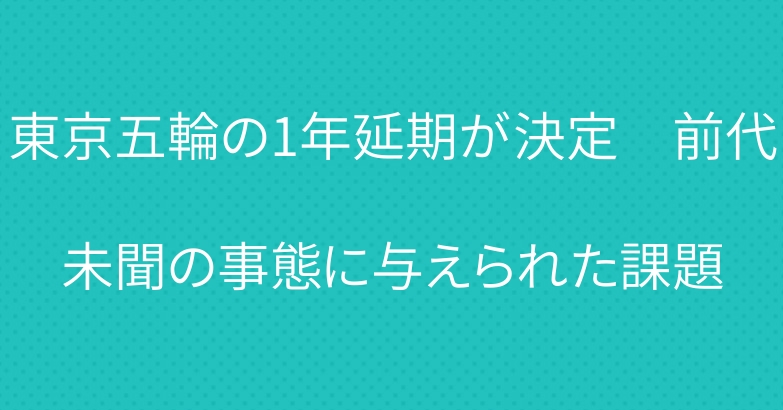 東京五輪の1年延期が決定 前代未聞の事態に与えられた課題