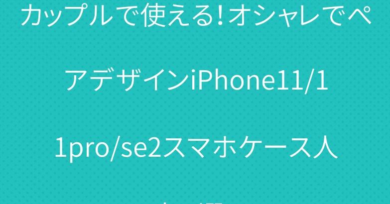 カップルで使える!オシャレでぺアデザインiPhone11/11pro/se2スマホケース人気5選!