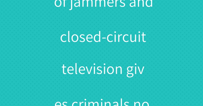 The cooperation of jammers and closed-circuit television gives criminals nowhere to escape