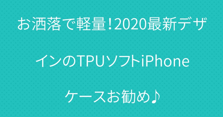 お洒落で軽量!2020最新デザインのTPUソフトiPhoneケースお勧め♪