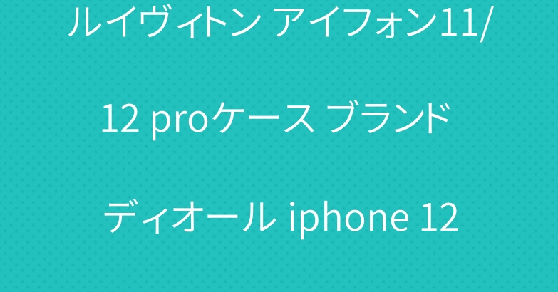 ルイヴィトン アイフォン11/12 proケース ブランド ディオール iphone 12/11 proケース