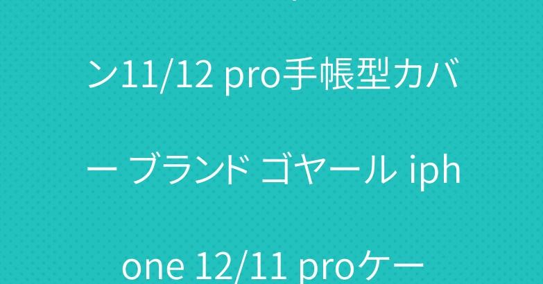 シュプリームヴィトン アイフォン11/12 pro手帳型カバー ブランド ゴヤール iphone 12/11 proケース