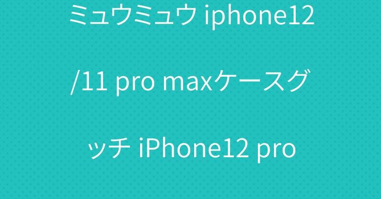 ミュウミュウ iphone12/11 pro maxケースグッチ iPhone12 pro/11ケース女性人気お洒落