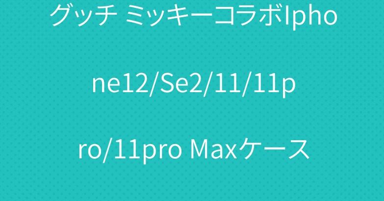 グッチ ミッキーコラボIphone12/Se2/11/11pro/11pro Maxケース