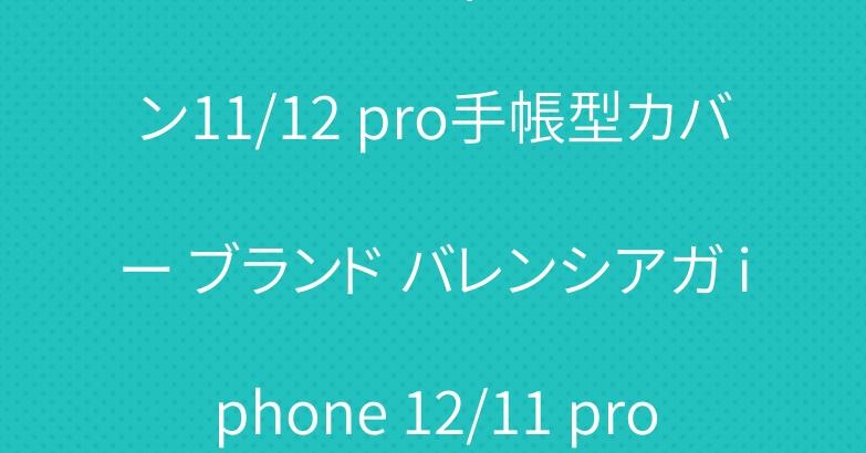シュプリームヴィトン アイフォン11/12 pro手帳型カバー ブランド バレンシアガ iphone 12/11 proケース