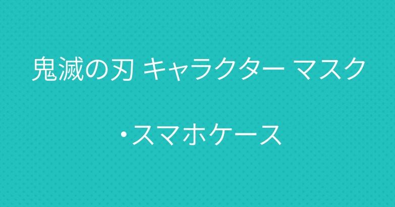 鬼滅の刃 キャラクター マスク・スマホケース