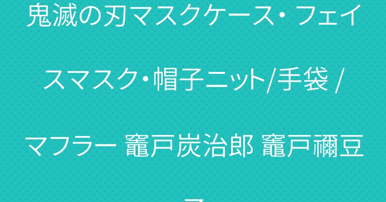 鬼滅の刃マスクケース・ フェイスマスク・帽子ニット/手袋 /マフラー 竈戸炭治郎 竈戸禰豆子