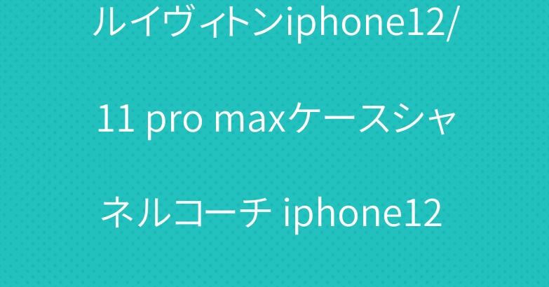 ルイヴィトンiphone12/11 pro maxケースシャネルコーチ iphone12 proケース