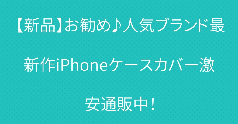 【新品】お勧め♪人気ブランド最新作iPhoneケースカバー激安通販中!