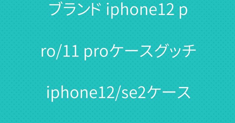 ブランド iphone12 pro/11 proケースグッチiphone12/se2ケースエルメスシャネル女性人気