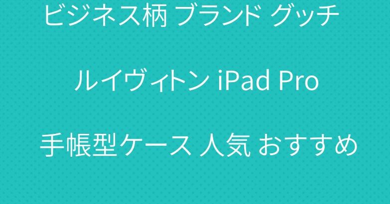 ビジネス柄 ブランド グッチ ルイヴィトン iPad Pro 手帳型ケース 人気 おすすめ