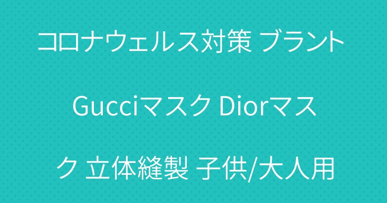 コロナウェルス対策 ブラント Gucciマスク Diorマスク 立体縫製 子供/大人用