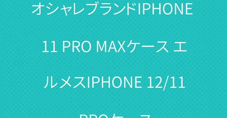 オシャレブランドIPHONE 11 PRO MAXケース エルメスIPHONE 12/11 PROケース