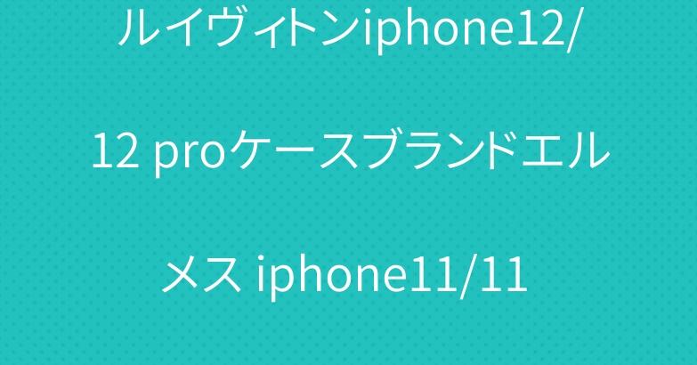 ルイヴィトンiphone12/12 proケースブランドエルメス iphone11/11 proケースお洒落