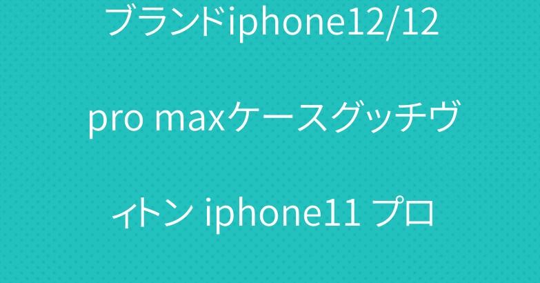 ブランドiphone12/12 pro maxケースグッチヴィトン iphone11 プロケース人気