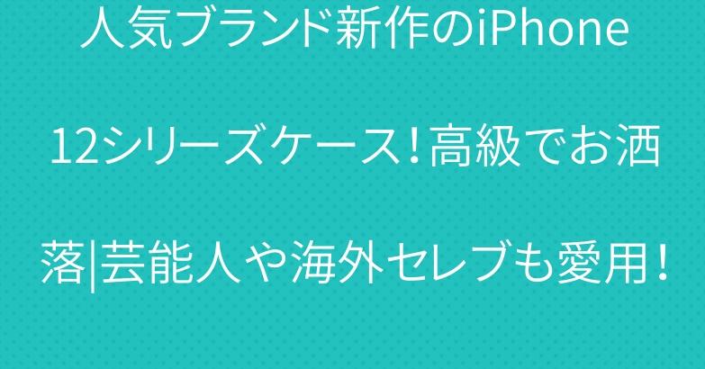 人気ブランド新作のiPhone12シリーズケース!高級でお洒落|芸能人や海外セレブも愛用!