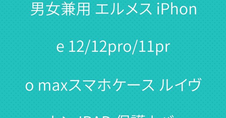 男女兼用 エルメス iPhone 12/12pro/11pro maxスマホケース ルイヴィトン IPAD 保護カバー
