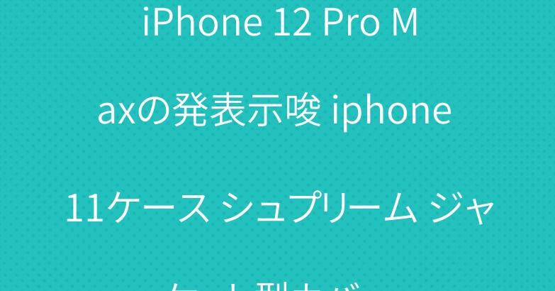 iPhone 12 Pro Maxの発表示唆 iphone 11ケース シュプリーム ジャケット型カバー