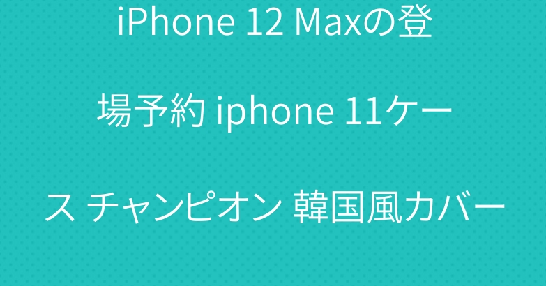 iPhone 12 Maxの登場予約 iphone 11ケース チャンピオン 韓国風カバー