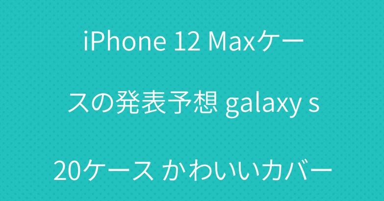 iPhone 12 Maxケースの発表予想 galaxy s20ケース かわいいカバー