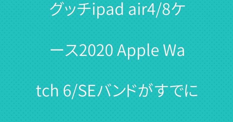 グッチipad air4/8ケース2020 Apple Watch 6/SEバンドがすでに発売開始